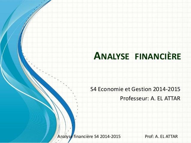 ANALYSE FINANCIÈRE S4 Economie et Gestion 2014-2015 Professeur: A. EL ATTAR Analyse financière S4 2014-2015 Prof: A. EL AT...