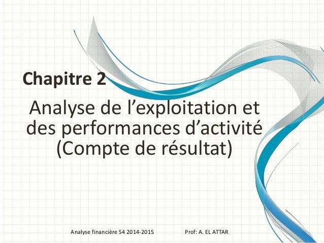 Analyse de l'exploitation et des performances d'activité (Compte de résultat) Analyse financière S4 2014-2015 Prof: A. EL ...