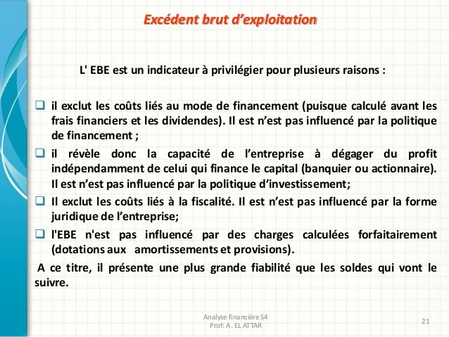 Excédent brut d'exploitation L' EBE est un indicateur à privilégier pour plusieurs raisons :  il exclut les coûts liés au...