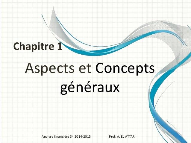 Aspects et Concepts généraux Analyse financière S4 2014-2015 Prof: A. EL ATTAR Chapitre 1