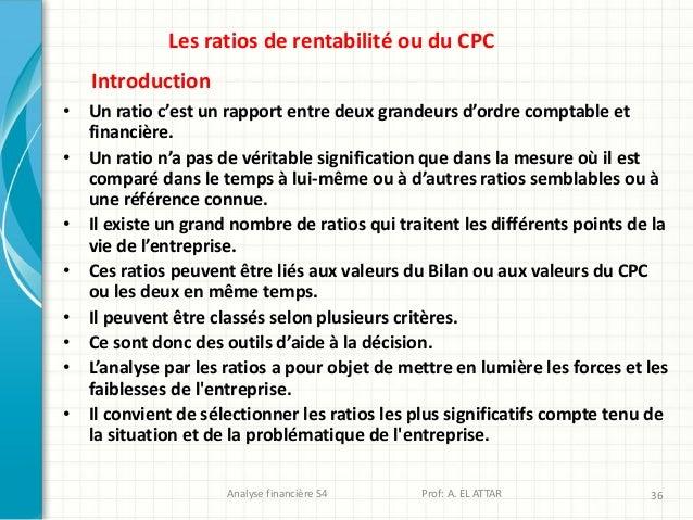 Analyse financière S4 Prof: A. EL ATTAR 36 Les ratios de rentabilité ou du CPC • Un ratio c'est un rapport entre deux gran...
