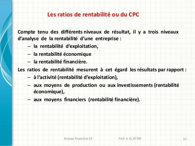 Analyse financière S4 Prof: A. EL ATTAR 37 Les ratios de rentabilité ou du CPC Compte tenu des différents niveaux de résul...
