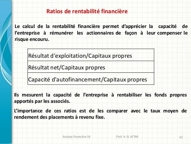 Analyse financière S4 Prof: A. EL ATTAR 42 Ratios de rentabilité financière Le calcul de la rentabilité financière permet ...