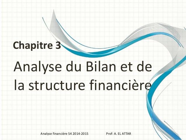 Analyse du Bilan et de la structure financière Analyse financière S4 2014-2015 Prof: A. EL ATTAR Chapitre 3
