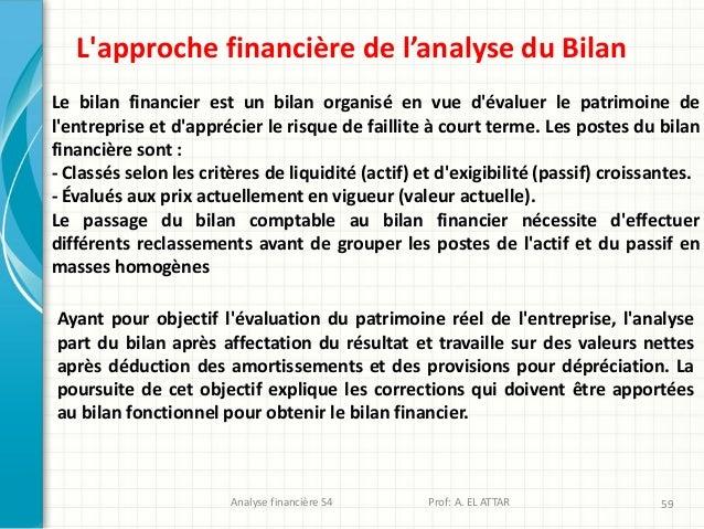 Analyse financière S4 Prof: A. EL ATTAR 59 L'approche financière de l'analyse du Bilan Le bilan financier est un bilan org...