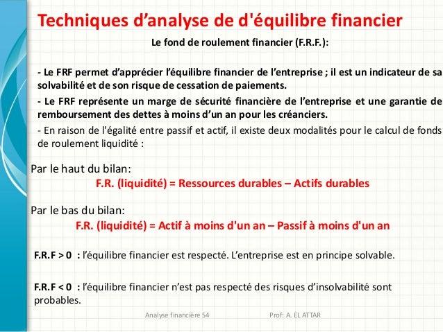 Techniques d'analyse de d'équilibre financier Le fond de roulement financier (F.R.F.): - Le FRF permet d'apprécier l'équil...
