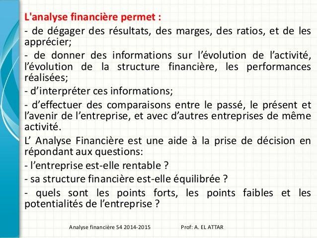 L'analyse financière permet : - de dégager des résultats, des marges, des ratios, et de les apprécier; - de donner des inf...
