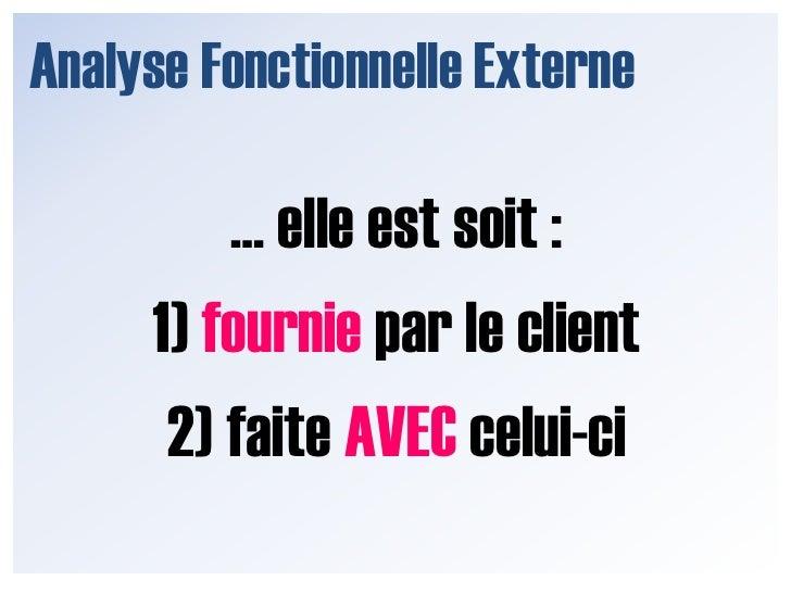 Analyse Fonctionnelle Externe<br />… elle est soit :<br />1) fournie par le client<br />2) faite AVEC celui-ci<br />
