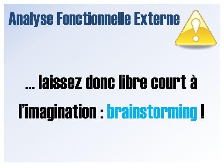 Analyse Fonctionnelle Externe<br />… laissez donc libre court à l'imagination : brainstorming !<br />