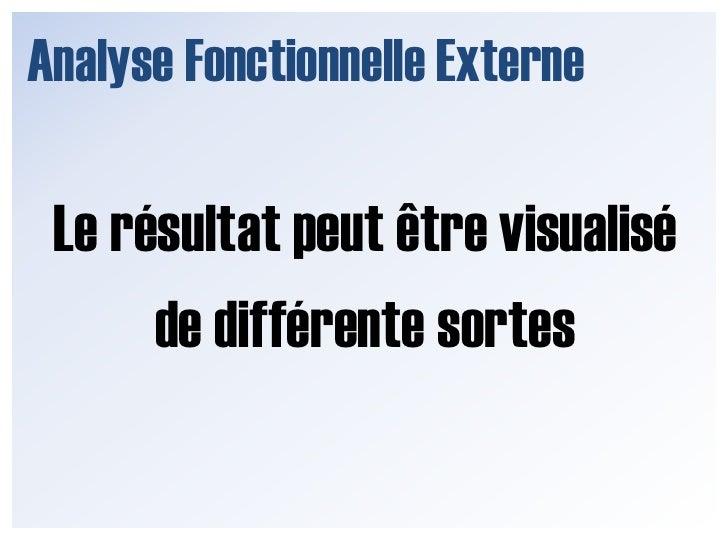 Analyse Fonctionnelle Externe<br />Le résultat peut être visualisé de différente sortes <br />