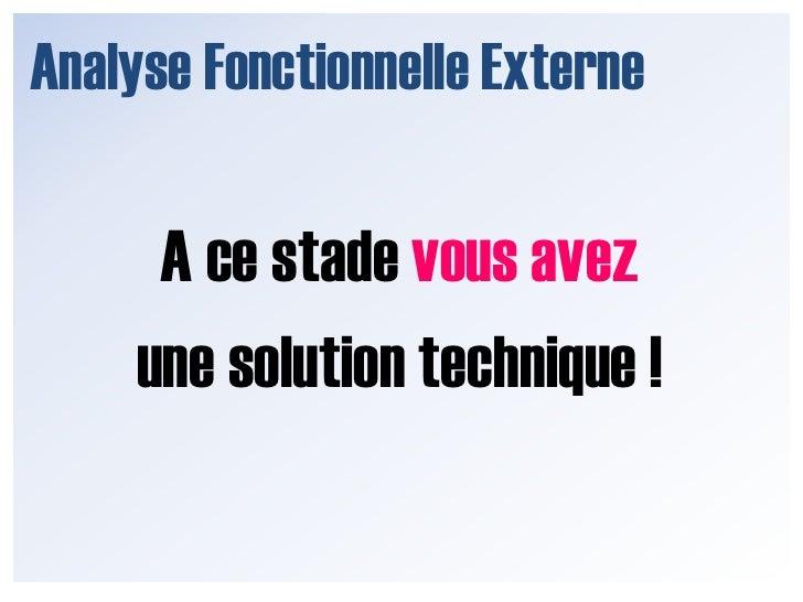 Analyse Fonctionnelle Externe<br />A ce stade vous avez <br />une solution technique !<br />