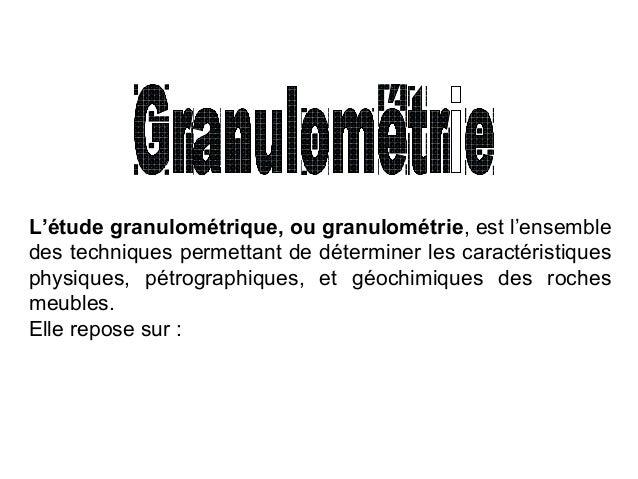 L'étude granulométrique, ou granulométrie, est l'ensemble des techniques permettant de déterminer les caractéristiques phy...