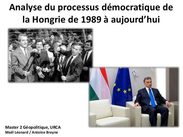Analyse du processus démocratique de  la Hongrie de 1989 à aujourd'hui  Master 2 Géopolitique, URCA  Maël Léonard / Antoin...