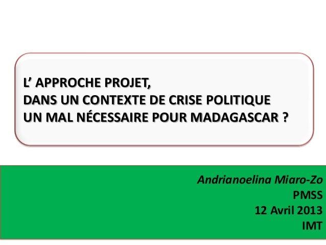 Andrianoelina Miaro-ZoPMSS12 Avril 2013IMTL' APPROCHE PROJET,DANS UN CONTEXTE DE CRISE POLITIQUEUN MAL NÉCESSAIRE POUR MAD...