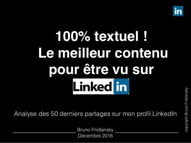 copyrightBrunoFridlansky 100% textuel ! Le meilleur contenu pour être vu sur LinkedIn Analyse des 50 derniers partages sur...