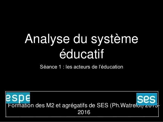 Analyse du système éducatif Séance 1 : les acteurs de l'éducation Formation des M2 et agrégatifs de SES (Ph.Watrelot) 2015...