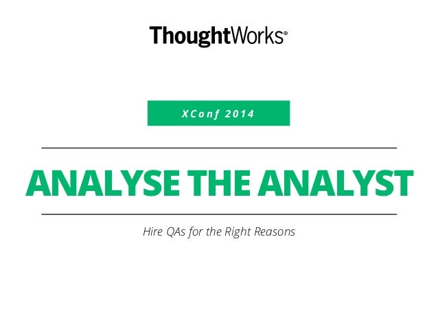 XConf 2 0 1 4  ANALYSE THE ANALYST  Hire QAs for the Right Reasons