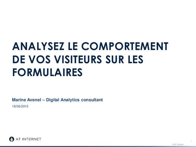 © AT Internet 18/06/2015 ANALYSEZ LE COMPORTEMENT DE VOS VISITEURS SUR LES FORMULAIRES Marine Avenel – Digital Analytics c...