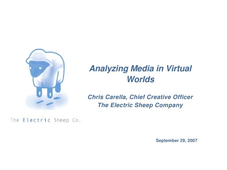 September 29, 2007 Analyzing Media in Virtual Worlds Chris Carella, Chief Creative Officer The Electric Sheep Company