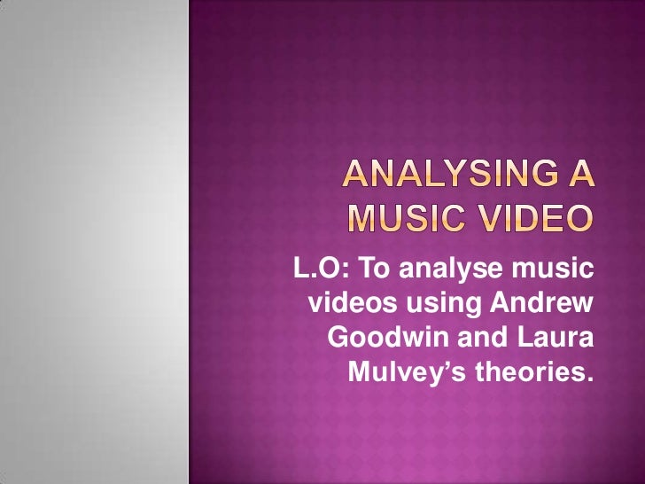 L.O: To analyse music videos using Andrew  Goodwin and Laura    Mulvey's theories.