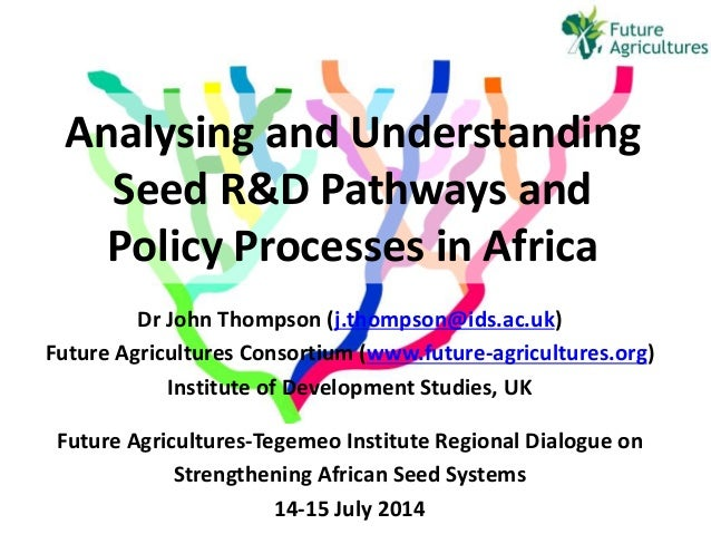 Analysing and Understanding Seed R&D Pathways and Policy Processes in Africa Dr John Thompson (j.thompson@ids.ac.uk) Futur...