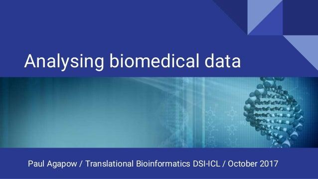 Analysing biomedical data Paul Agapow / Translational Bioinformatics DSI-ICL / October 2017