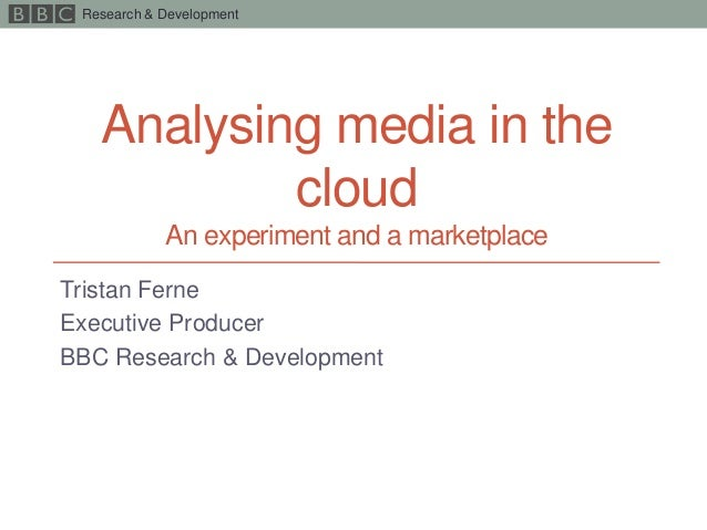 Research & DevelopmentAnalysing media in thecloudAn experiment and a marketplaceTristan FerneExecutive ProducerBBC Researc...