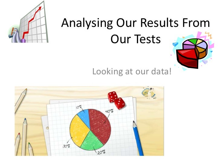 Analysing Our Results From         Our Tests     Looking at our data!