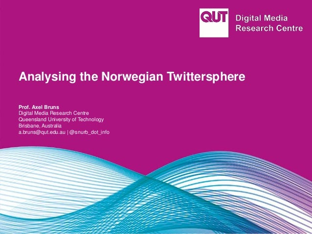 Analysing the Norwegian Twittersphere Prof. Axel Bruns Digital Media Research Centre Queensland University of Technology B...
