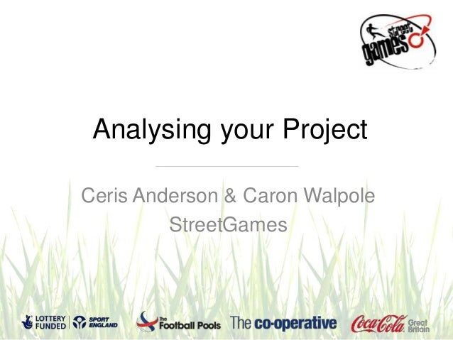 Analysing your ProjectCeris Anderson & Caron Walpole         StreetGames