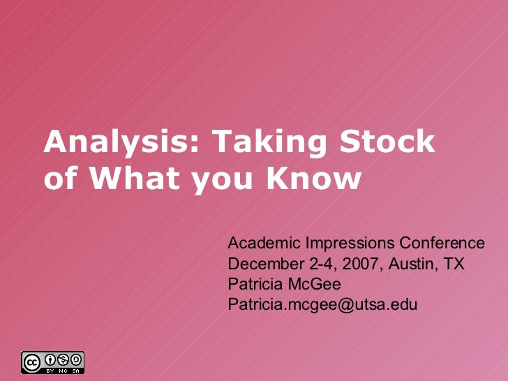Analysis: Taking Stock of What you Know Academic Impressions Conference December 2-4, 2007, Austin, TX Patricia McGee [ema...