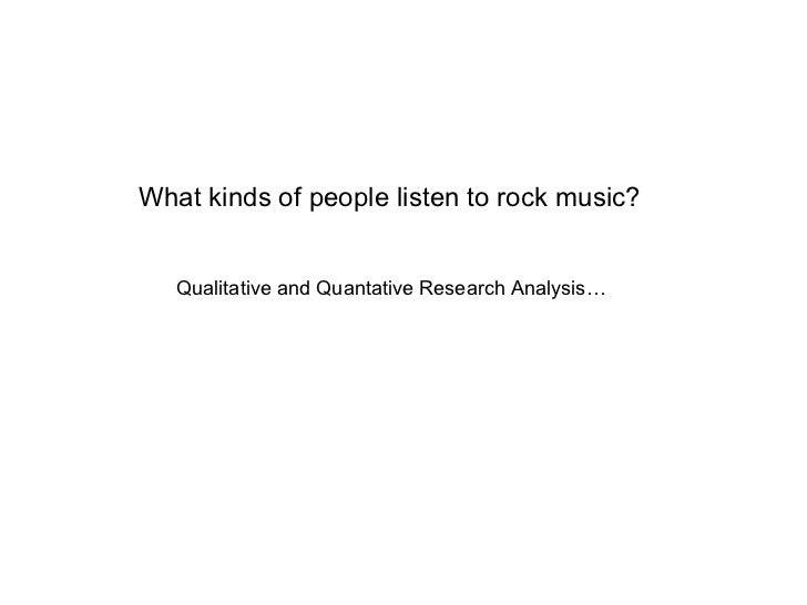 What kinds of people listen to rock music? Qualitative and Quantative Research Analysis…