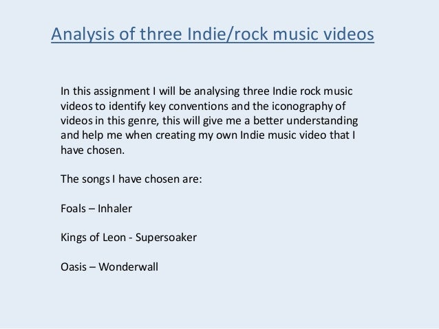Analysis of three Indie/rock music videos In this assignment I will be analysing three Indie rock music videos to identify...