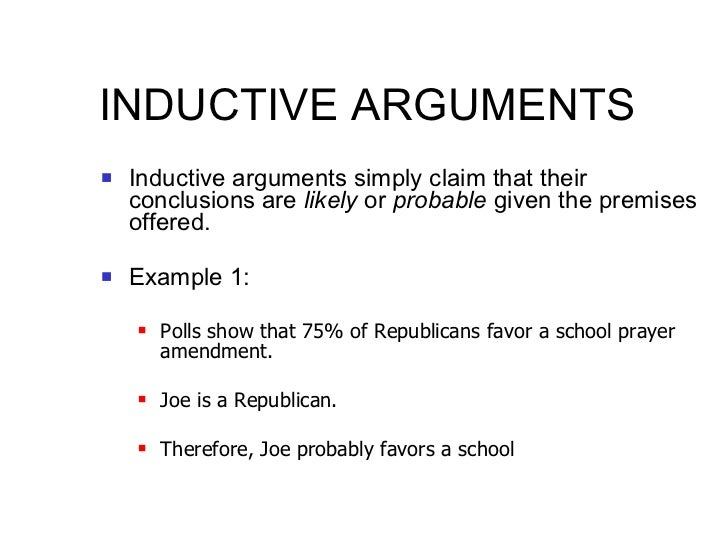 INDUCTIVE ARGUMENTS <ul><li>Inductive arguments simply claim that their conclusions are  likely  or  probable  given the p...