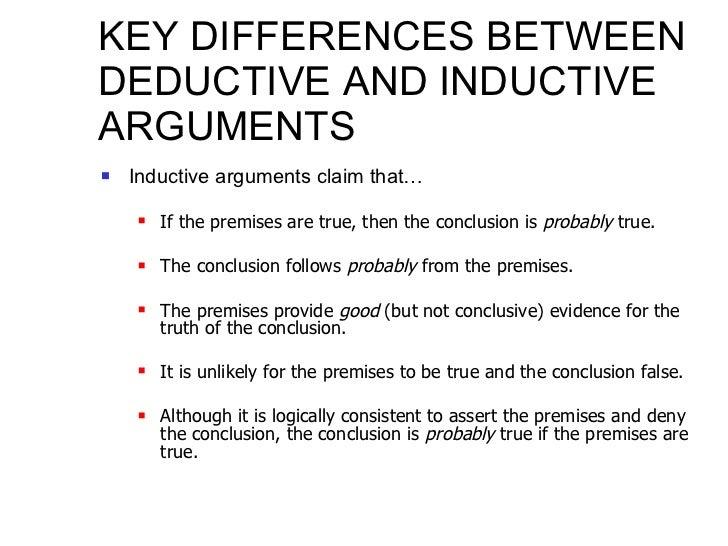 KEY DIFFERENCES BETWEEN DEDUCTIVE AND INDUCTIVE ARGUMENTS <ul><li>Inductive arguments claim that… </li></ul><ul><ul><li>If...