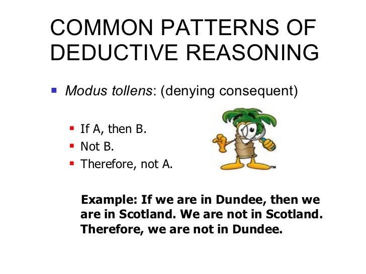 COMMON PATTERNS OF DEDUCTIVE REASONING <ul><li>Modus tollens : (denying consequent) </li></ul><ul><ul><li>If A, then B. </...