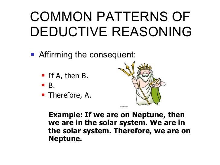 COMMON PATTERNS OF DEDUCTIVE REASONING <ul><li>Affirming the consequent: </li></ul><ul><ul><li>If A, then B. </li></ul></u...