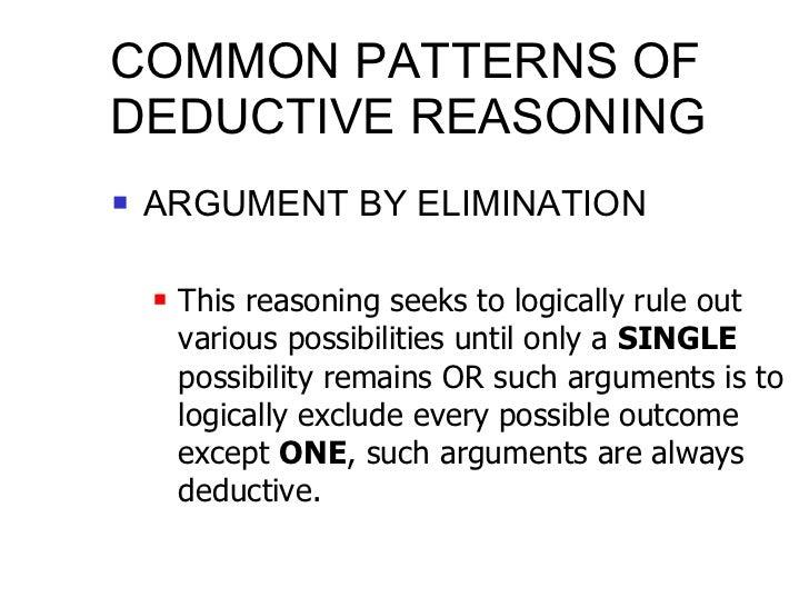 COMMON PATTERNS OF DEDUCTIVE REASONING <ul><li>ARGUMENT BY ELIMINATION </li></ul><ul><ul><li>This reasoning seeks to logic...