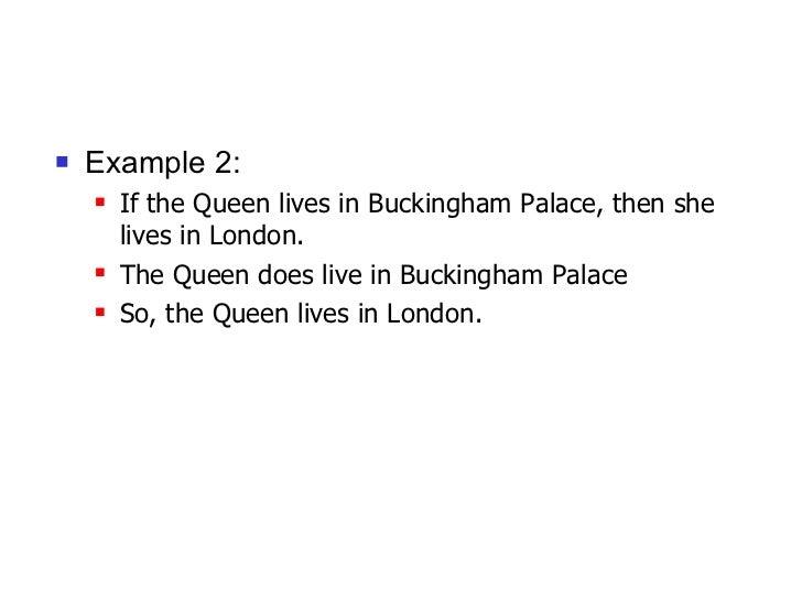 <ul><li>Example 2: </li></ul><ul><ul><li>If the Queen lives in Buckingham Palace, then she lives in London.  </li></ul></u...