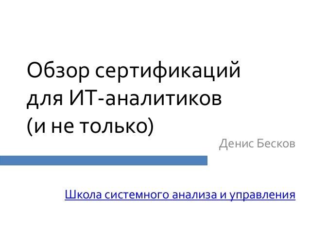 Обзор сертификацийдля ИТ-аналитиков(и не только)Денис БесковШкола системного анализа и управления