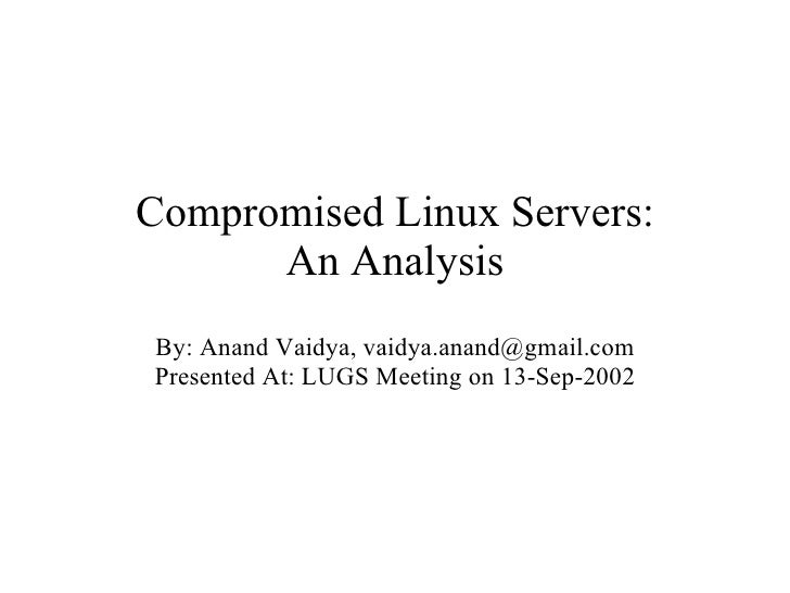 Compromised Linux Servers: An Analysis By: Anand Vaidya, vaidya.anand@gmail.com Presented At: LUGS Meeting on 13-Sep-2002