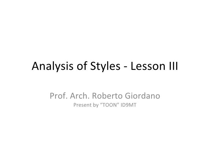 """Analysis of Styles - Lesson III Prof. Arch. Roberto Giordano Present by """"TOON"""" ID9MT"""