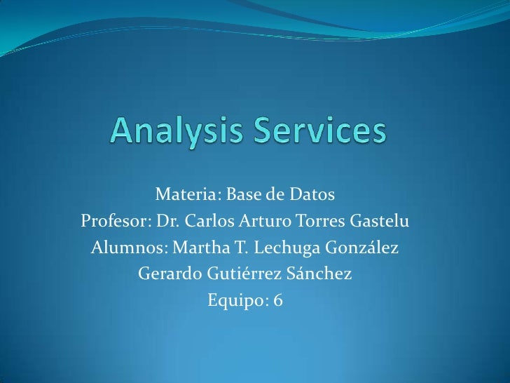 AnalysisServices<br />Materia: Base de Datos<br />Profesor: Dr. Carlos Arturo Torres Gastelu<br />Alumnos: Martha T. Lechu...