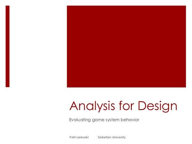 Analysis for Design Evaluating game system behavior Petri Lankoski Södertörn University