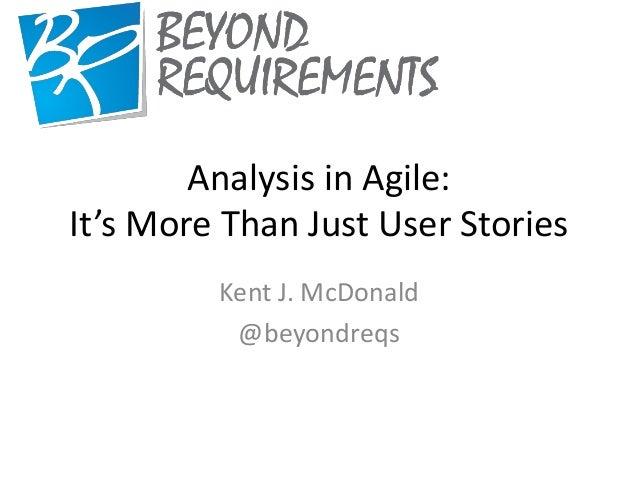 Analysis in Agile:It's More Than Just User StoriesKent J. McDonald@beyondreqs