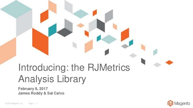 © 2016 Magento, Inc. Page | 1 Introducing: the RJMetrics Analysis Library February 8, 2017 James Roddy & Sal Calvo