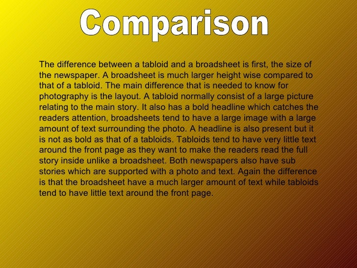 comparision between tabloid and broadsheet newspapers A comparison of broadsheets vs tabloids there are two main types of  newspaper which are on sale in this country the first type is known as  broadsheets.