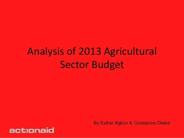 Analysis of 2013 Agricultural       Sector Budget              By Esther Agbon & Constance Okeke