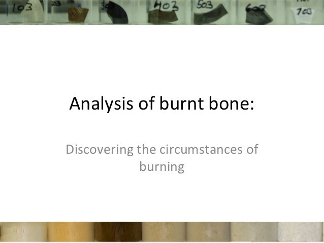 Analysis of burnt bone:Discovering the circumstances of             burning