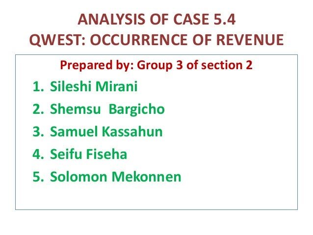 ANALYSIS OF CASE 5.4 QWEST: OCCURRENCE OF REVENUE Prepared by: Group 3 of section 2 1. Sileshi Mirani 2. Shemsu Bargicho 3...